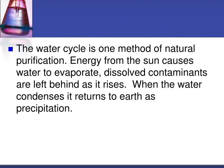 The water cycle is one method of natural purification. Energy from the sun causes water to evaporate, dissolved contaminants are left behind as it rises.  When the water condenses it returns to earth as precipitation.