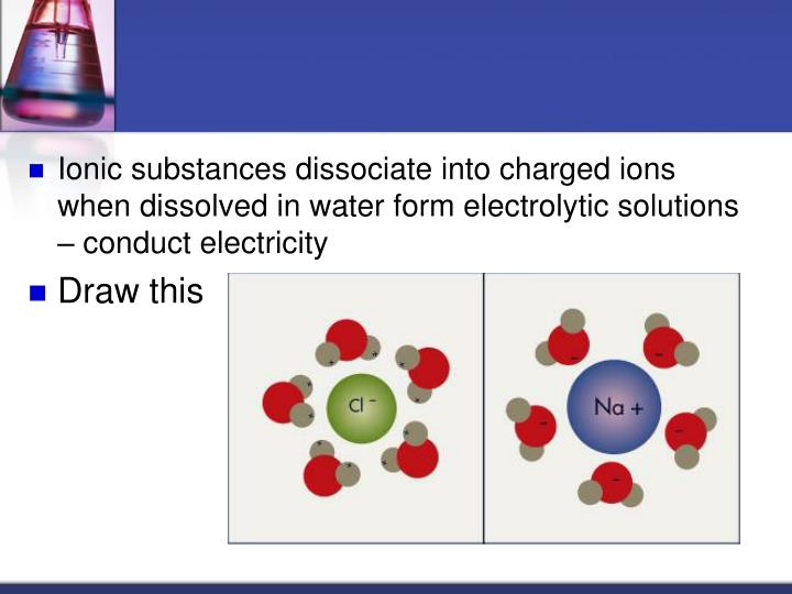 Ionic substances dissociate into charged ions when dissolved in water form electrolytic solutions  conduct electricity