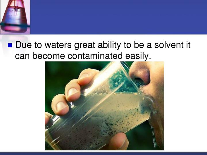 Due to waters great ability to be a solvent it can become contaminated easily.