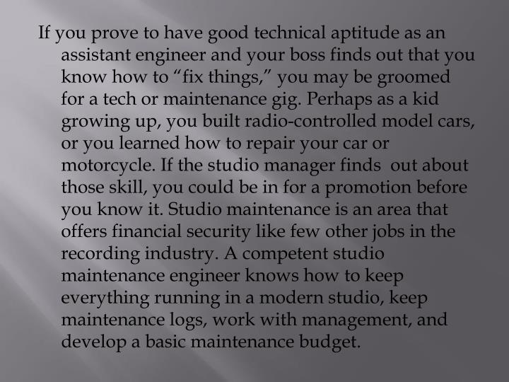 "If you prove to have good technical aptitude as an assistant engineer and your boss finds out that you know how to ""fix things,"" you may be groomed for a tech or maintenance gig. Perhaps as a kid growing up, you built radio-controlled model cars, or you learned how to repair your car or motorcycle. If the studio manager finds  out about those skill, you could be in for a promotion before you know it. Studio maintenance is an area that offers financial security like few other jobs in the recording industry. A competent studio maintenance engineer knows how to keep everything running in a modern studio, keep maintenance logs, work with management, and develop a basic maintenance budget."