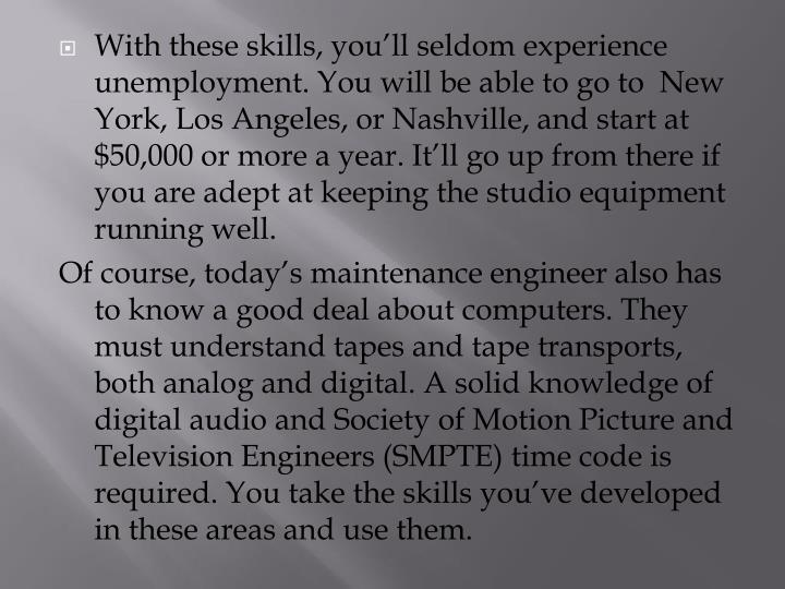 With these skills, you'll seldom experience unemployment. You will be able to go to  New York, Los Angeles, or Nashville, and start at $50,000 or more a year. It'll go up from there if you are adept at keeping the studio equipment running well.