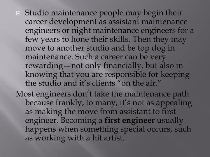 "Studio maintenance people may begin their career development as assistant maintenance engineers or night maintenance engineers for a few years to hone their skills. Then they may move to another studio and be top dog in maintenance. Such a career can be very rewarding—not only financially, but also in knowing that you are responsible for keeping the studio and it's clients ""on the air."""