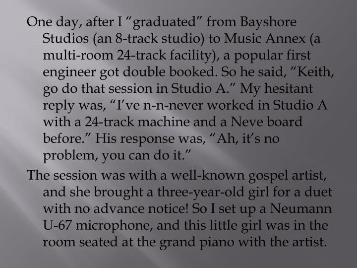 "One day, after I ""graduated"" from Bayshore Studios (an 8-track studio) to Music Annex (a multi-room 24-track facility), a popular first engineer got double booked. So he said, ""Keith, go do that session in Studio A."" My hesitant reply was, ""I've n-n-never worked in Studio A with a 24-track machine and a Neve board before."" His response was, ""Ah, it's no problem, you can do it."""