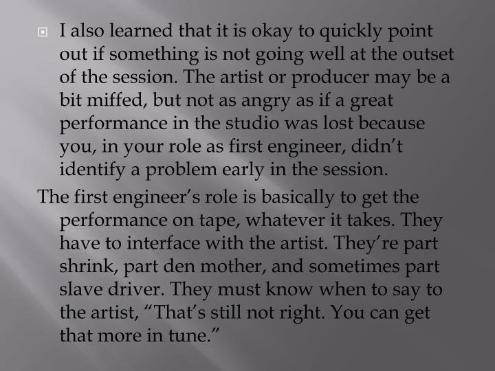 I also learned that it is okay to quickly point out if something is not going well at the outset of the session. The artist or producer may be a bit miffed, but not as angry as if a great performance in the studio was lost because you, in your role as first engineer, didn't identify a problem early in the session.