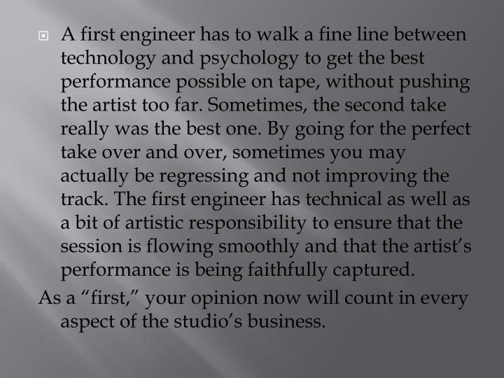 A first engineer has to walk a fine line between technology and psychology to get the best performance possible on tape, without pushing the artist too far. Sometimes, the second take really was the best one. By going for the perfect take over and over, sometimes you may actually be regressing and not improving the track. The first engineer has technical as well as a bit of artistic responsibility to ensure that the session is flowing smoothly and that the artist's performance is being faithfully captured.