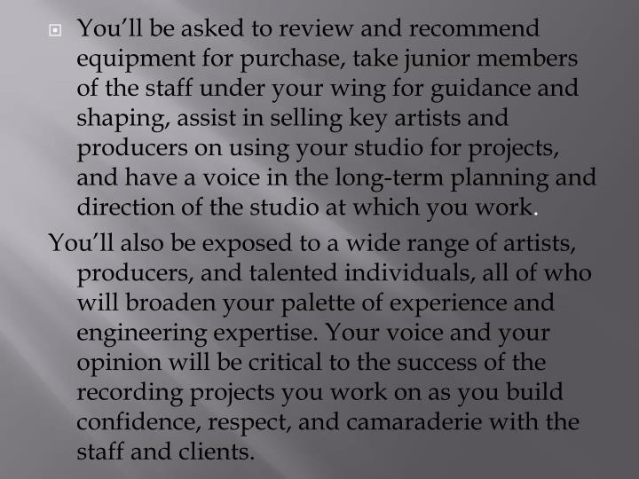 You'll be asked to review and recommend equipment for purchase, take junior members of the staff under your wing for guidance and shaping, assist in selling key artists and producers on using your studio for projects, and have a voice in the long-term planning and direction of the studio at which you work