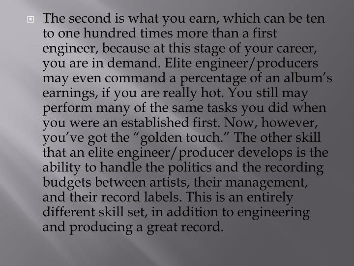 "The second is what you earn, which can be ten to one hundred times more than a first engineer, because at this stage of your career, you are in demand. Elite engineer/producers may even command a percentage of an album's earnings, if you are really hot. You still may perform many of the same tasks you did when you were an established first. Now, however, you've got the ""golden touch."" The other skill that an elite engineer/producer develops is the ability to handle the politics and the recording budgets between artists, their management, and their record labels. This is an entirely different skill set, in addition to engineering and producing a great record."