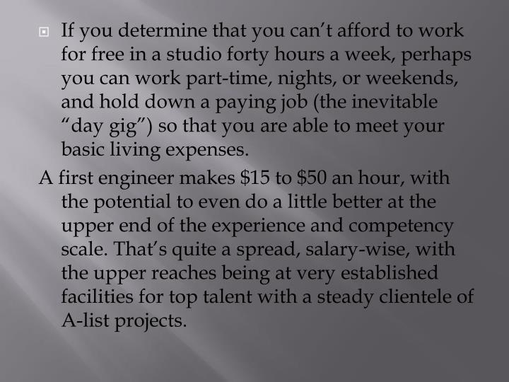 "If you determine that you can't afford to work for free in a studio forty hours a week, perhaps you can work part-time, nights, or weekends, and hold down a paying job (the inevitable ""day gig"") so that you are able to meet your basic living expenses."