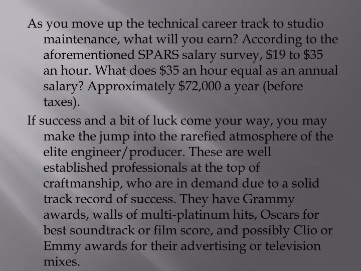 As you move up the technical career track to studio maintenance, what will you earn? According to the aforementioned SPARS salary survey, $19 to $35 an hour. What does $35 an hour equal as an annual salary? Approximately $72,000 a year (before taxes).