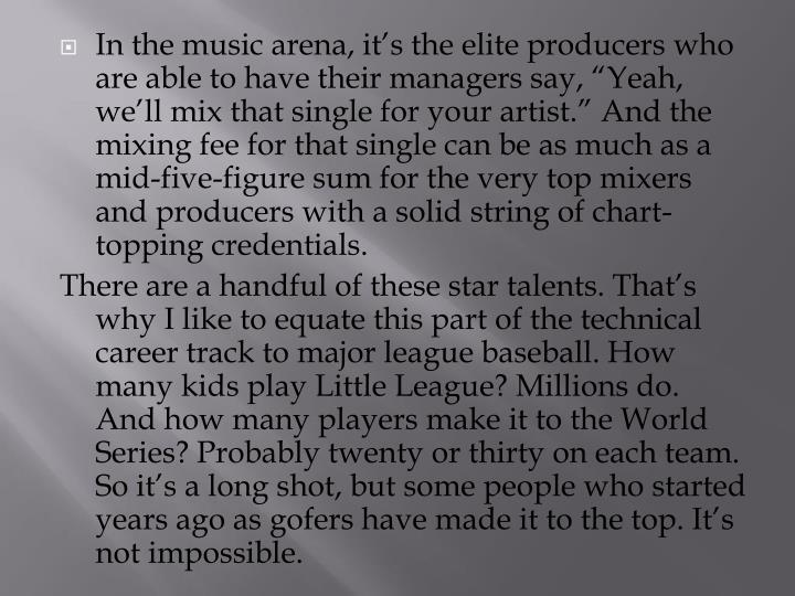 "In the music arena, it's the elite producers who are able to have their managers say, ""Yeah, we'll mix that single for your artist."" And the mixing fee for that single can be as much as a mid-five-figure sum for the very top mixers and producers with a solid string of chart-topping credentials."