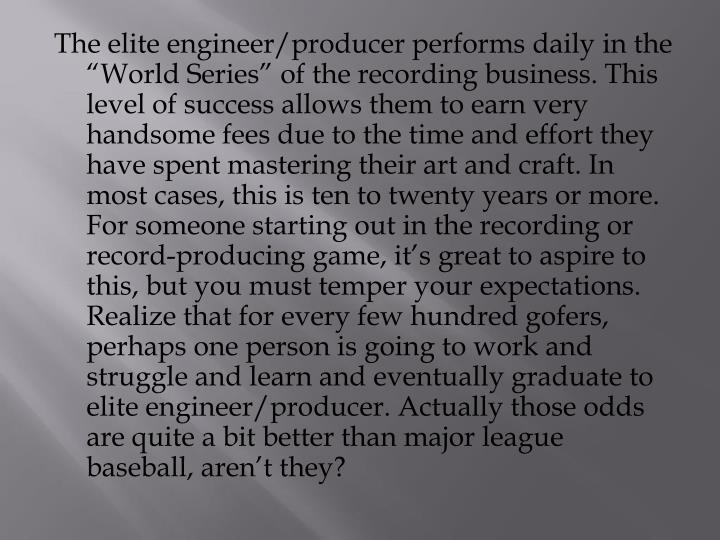 "The elite engineer/producer performs daily in the ""World Series"" of the recording"