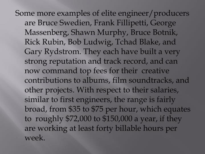 Some more examples of elite engineer/producers are Bruce Swedien, Frank Fillipetti, George Massenberg, Shawn Murphy, Bruce Botnik, Rick Rubin, Bob Ludwig, Tchad Blake, and Gary Rydstrom. They each have built a very strong reputation and track record, and can now command top fees for their  creative contributions to albums, film soundtracks, and other projects. With respect to their salaries, similar to first engineers, the range is fairly broad, from $35 to $75 per hour, which equates to  roughly $72,000 to $150,000 a year, if they are working at least forty billable hours per week.