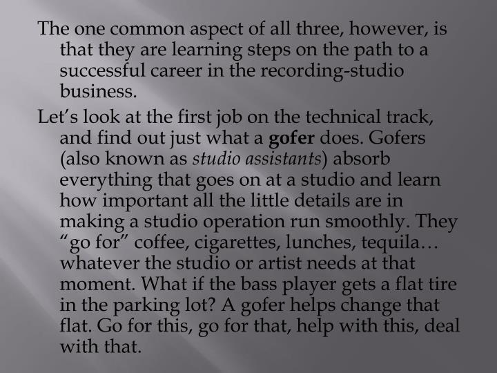 The one common aspect of all three, however, is that they are learning steps on the path to a successful career in the recording-studio business.