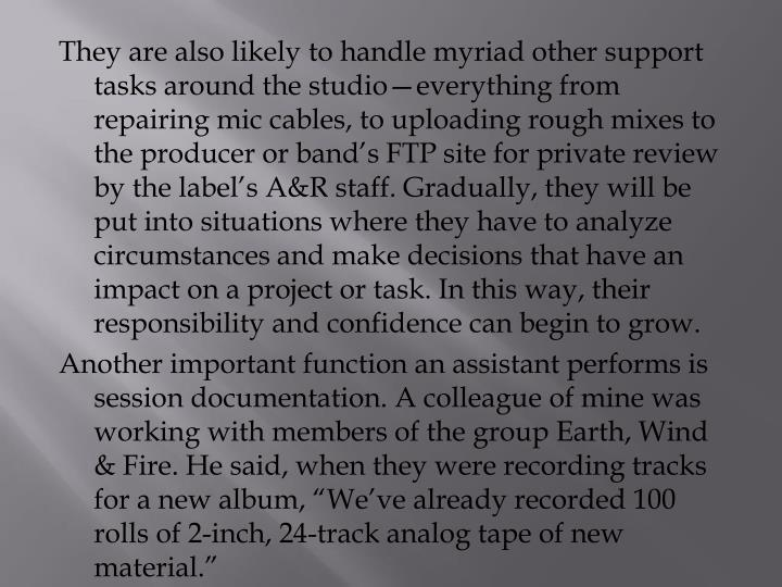 They are also likely to handle myriad other support tasks around the studio—everything from repairing mic cables, to uploading rough mixes to the producer or band's FTP site for private review by the label's A&R staff. Gradually, they will be put into situations where they have to analyze circumstances and make decisions that have an impact on a project or task. In this way, their responsibility and confidence can begin to grow.