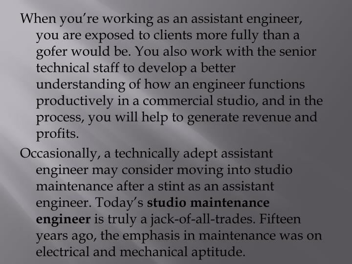 When you're working as an assistant engineer, you are exposed to clients more fully than a gofer would be. You also work with the senior technical staff to develop a better understanding of how an engineer functions productively in a commercial studio, and in the process, you will help to generate revenue and profits.