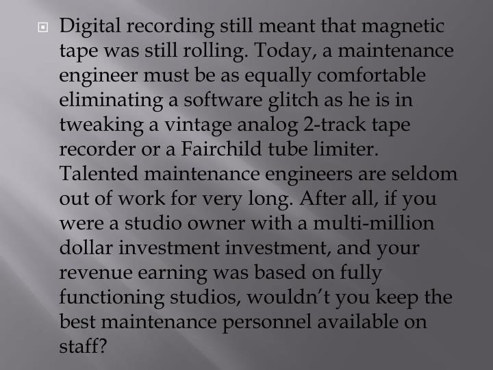 Digital recording still meant that magnetic tape was still rolling. Today, a maintenance engineer must be as equally comfortable eliminating a software glitch as he is in tweaking a vintage analog 2-track tape recorder or a Fairchild tube limiter. Talented maintenance engineers are seldom out of work for very long. After all, if you were a studio owner with a multi-million dollar investment investment, and your revenue earning was based on fully functioning studios, wouldn't you keep the best maintenance personnel available on staff?