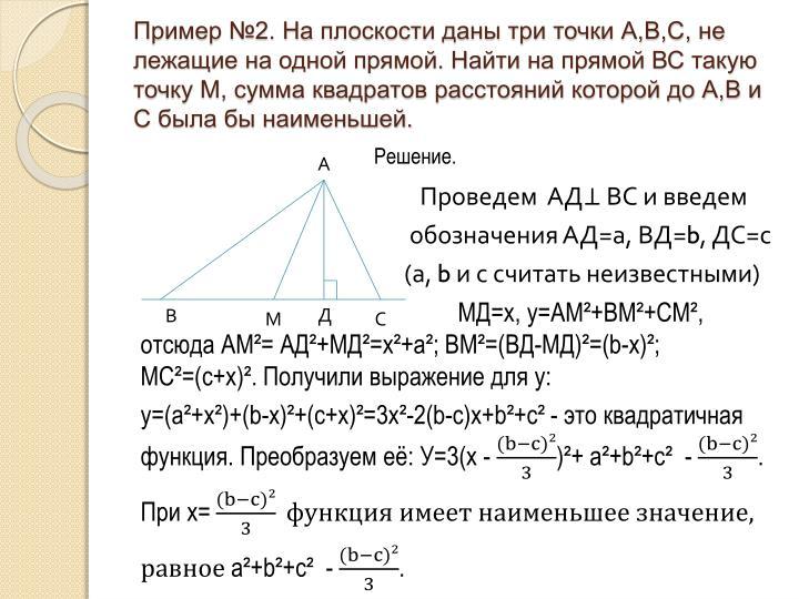 Пример №2. На плоскости даны три точки А,В,С, не лежащие на одной прямой. Найти на прямой ВС такую точку М, сумма квадратов расстояний которой до А,В и С была бы наименьшей.