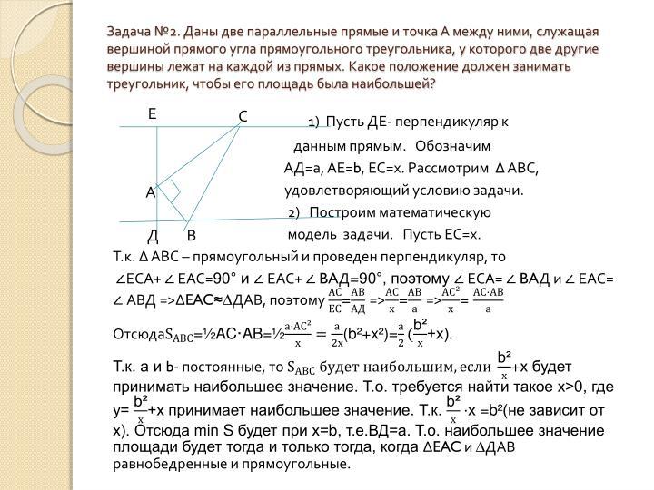 Задача №2. Даны две параллельные прямые и точка А между ними, служащая вершиной прямого угла прямоугольного треугольника, у которого две другие вершины лежат на каждой из прямых. Какое положение должен занимать треугольник, чтобы его площадь была наибольшей?