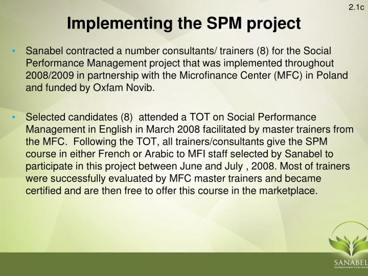 Sanabel contracted a number consultants/ trainers (8) for the Social Performance Management project that was implemented throughout 2008/2009 in partnership with the Microfinance Center (MFC) in Poland and funded by Oxfam Novib.