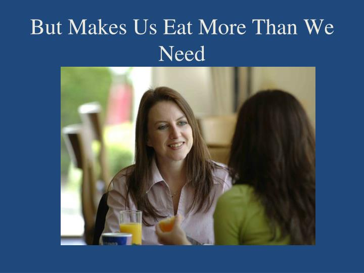 But Makes Us Eat More Than We Need