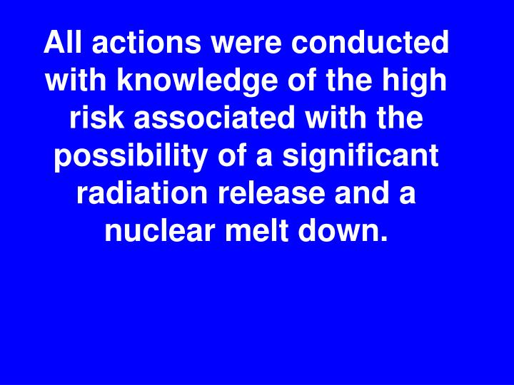 All actions were conducted with knowledge of the high risk associated with the  possibility of a significant radiation release and a nuclear melt down.