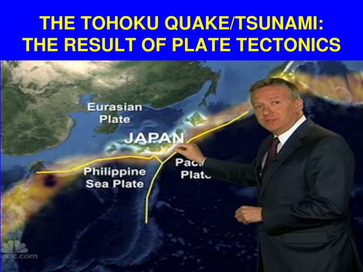 THE TOHOKU QUAKE/TSUNAMI: THE RESULT OF PLATE TECTONICS