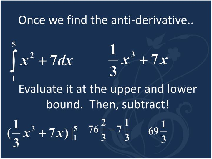 Once we find the anti-derivative..