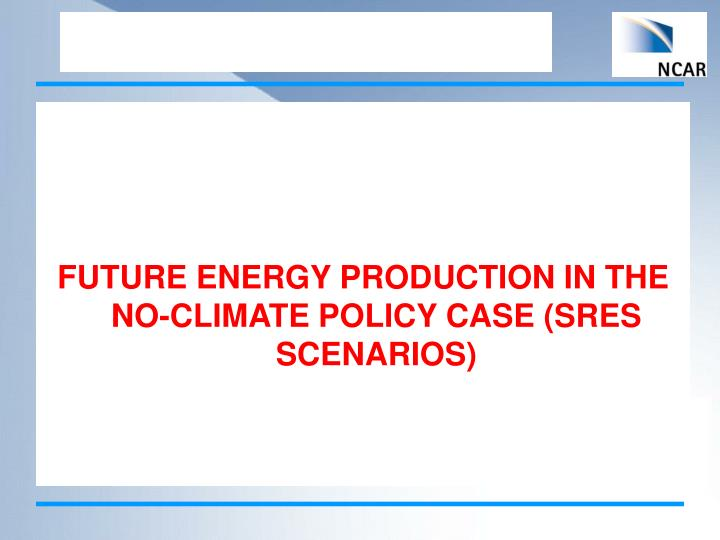 FUTURE ENERGY PRODUCTION IN THE NO-CLIMATE POLICY CASE (SRES SCENARIOS)