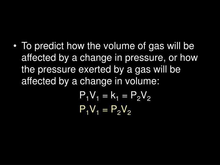 To predict how the volume of gas will be affected by a change in pressure, or how the pressure exerted by a gas will be affected by a change in volume:
