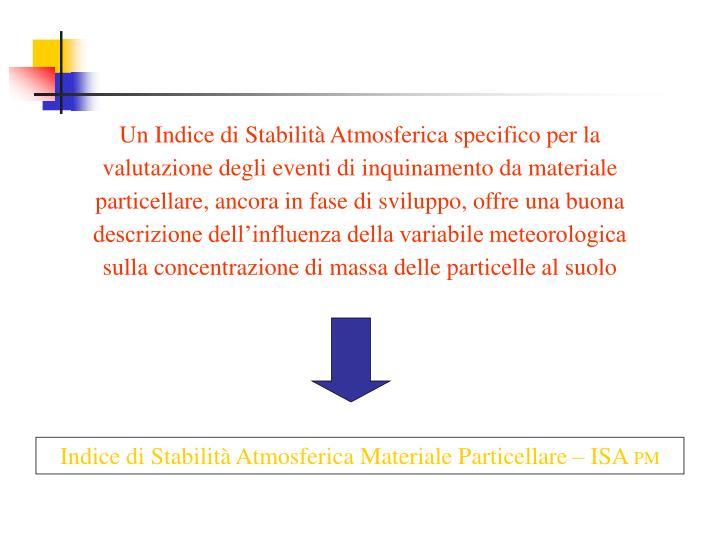 Un Indice di Stabilità Atmosferica specifico per la valutazione degli eventi di inquinamento da materiale particellare, ancora in fase di sviluppo, offre una buona descrizione dell'influenza della variabile meteorologica sulla concentrazione di massa delle particelle al suolo