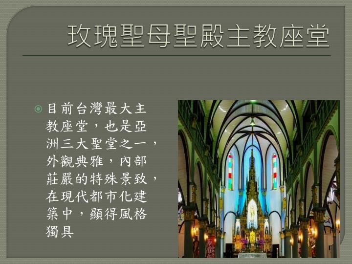 目前台灣最大主教座堂,也是亞洲三大聖堂之一,外觀典雅,內部莊嚴的特殊景致,在現代都市化建築中,顯得風格獨具