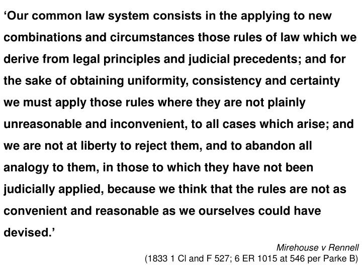 'Our common law system consists in the applying to new combinations and circumstances those rules of law which we derive from legal principles and judicial precedents; and for the sake of obtaining uniformity, consistency and certainty we must apply those rules where they are not plainly unreasonable and inconvenient, to all cases which arise; and we are not at liberty to reject them, and to abandon all analogy to them, in those to which they have not been judicially applied, because we think that the rules are not as convenient and reasonable as we ourselves could have devised.'