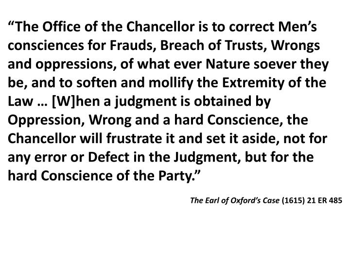"""The Office of the Chancellor is to correct Men's consciences for Frauds, Breach of Trusts, Wrongs and oppressions, of what ever Nature soever they be, and to soften and mollify the Extremity of the Law … [W]hen a judgment is obtained by Oppression, Wrong and a hard Conscience, the Chancellor will frustrate it and set it aside, not for any error or Defect in the Judgment, but for the hard Conscience of the Party."""