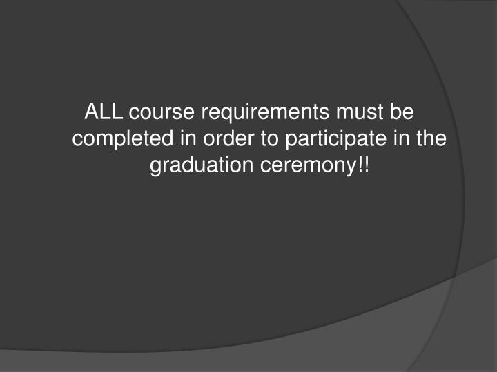 ALL course requirements must be completed in order to participate in the graduation ceremony!!