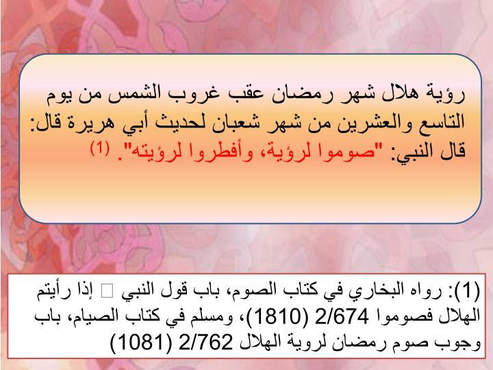 رؤية هلال شهر رمضان عقب غروب الشمس من يوم التاسع والعشرين من شهر شعبان لحديث أبي هريرة قال: قال النبي: