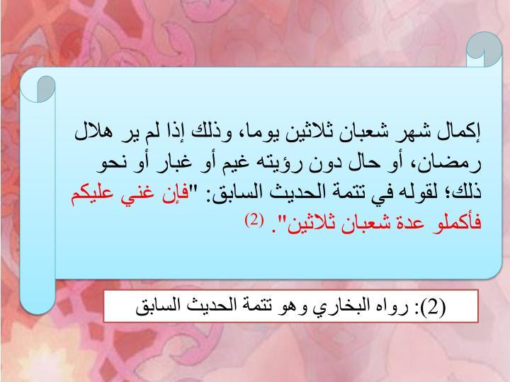 """إكمال شهر شعبان ثلاثين يوما، وذلك إذا لم ير هلال رمضان، أو حال دون رؤيته غيم أو غبار أو نحو ذلك؛ لقوله في تتمة الحديث السابق: """""""