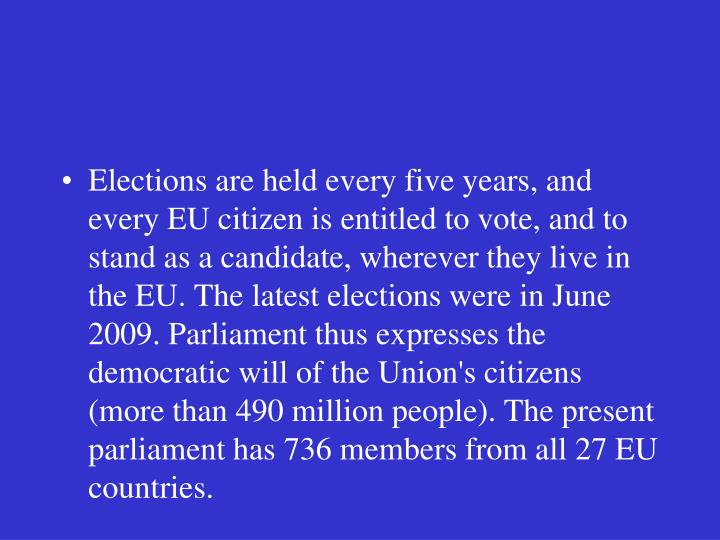 Elections are held every five years, and every EU citizen is entitled to vote, and to stand as a candidate, wherever they live in the EU. The latest elections were in June 2009. Parliament thus expresses the democratic will of the Union's citizens (more than 490 million people). The present parliament has 736 members from all 27 EU countries.