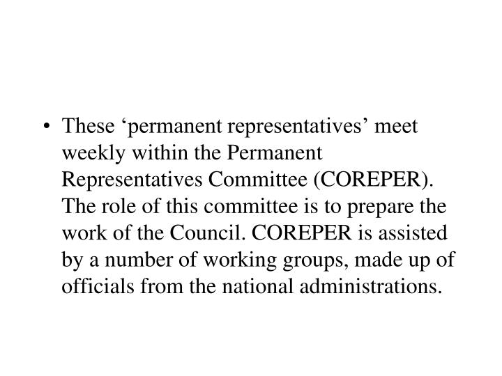These 'permanent representatives' meet weekly within the Permanent Representatives Committee (COREPER). The role of this committee is to prepare the work of the Council