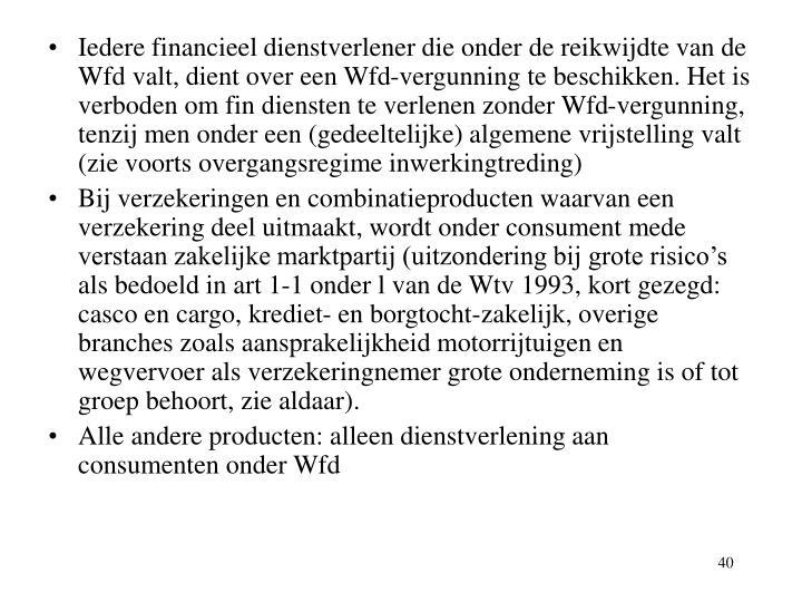 Iedere financieel dienstverlener die onder de reikwijdte van de Wfd valt, dient over een Wfd-vergunning te beschikken. Het is verboden om fin diensten te verlenen zonder Wfd-vergunning, tenzij men onder een (gedeeltelijke) algemene vrijstelling valt (zie voorts overgangsregime inwerkingtreding)
