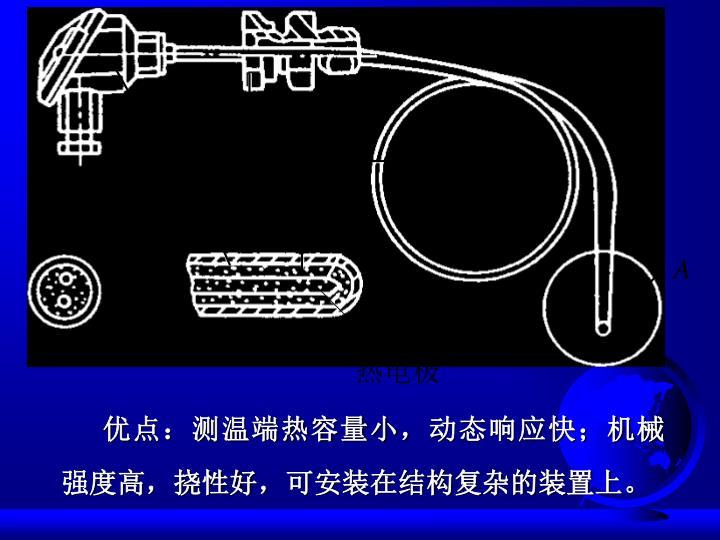 优点:测温端热容量小,动态响应快;机械强度高,挠性好,可安装在结构复杂的装置上。