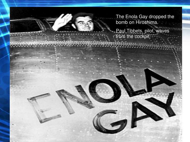 The Enola Gay dropped the bomb on Hiroshima.
