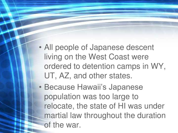 All people of Japanese descent living on the West Coast were ordered to detention camps in WY, UT, AZ, and other states.