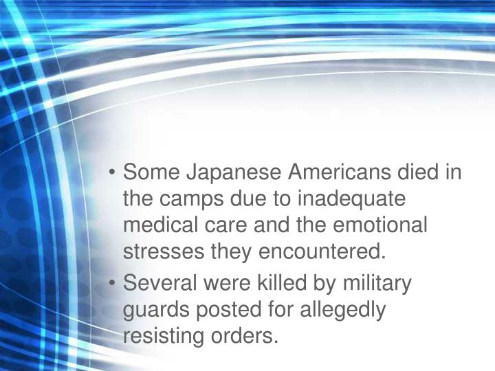Some Japanese Americans died in the camps due to inadequate medical care and the emotional stresses they encountered.