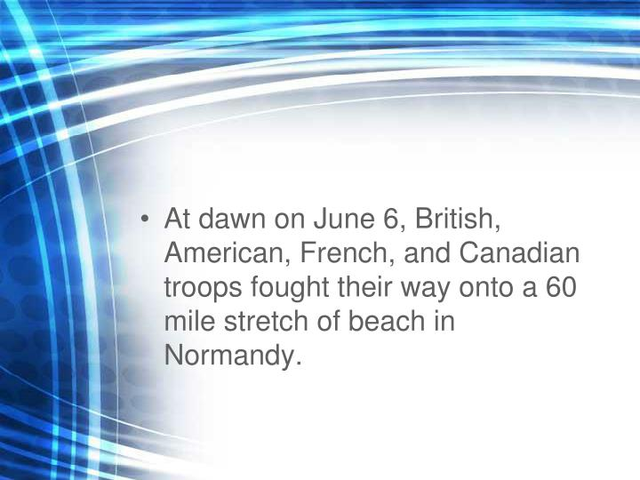 At dawn on June 6, British, American, French, and Canadian troops fought their way onto a 60 mile stretch of beach in Normandy.