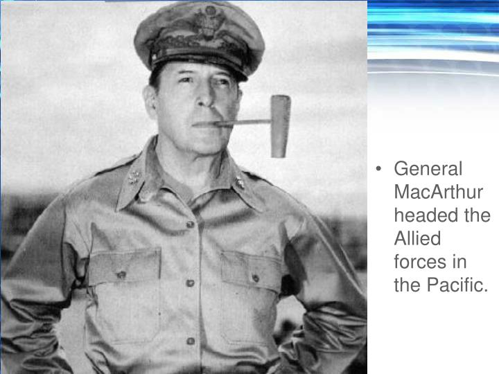 General MacArthur headed the Allied forces in the Pacific.