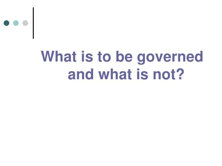 What is to be governed and what is not?