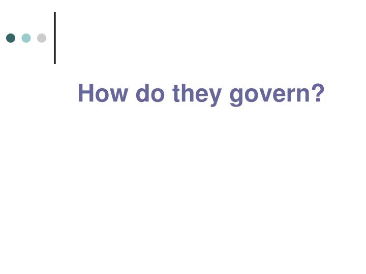 How do they govern?