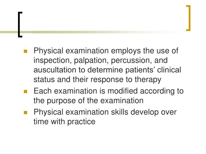 Physical examination employs the use of inspection, palpation, percussion, and auscultation to determine patients' clinical status and their response to therapy