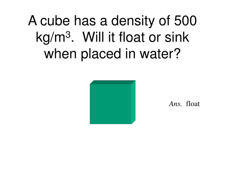 A cube has a density of 500 kg/m