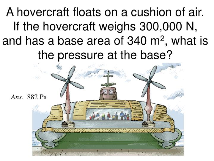 A hovercraft floats on a cushion of air.  If the hovercraft weighs 300,000 N, and has a base area of 340 m